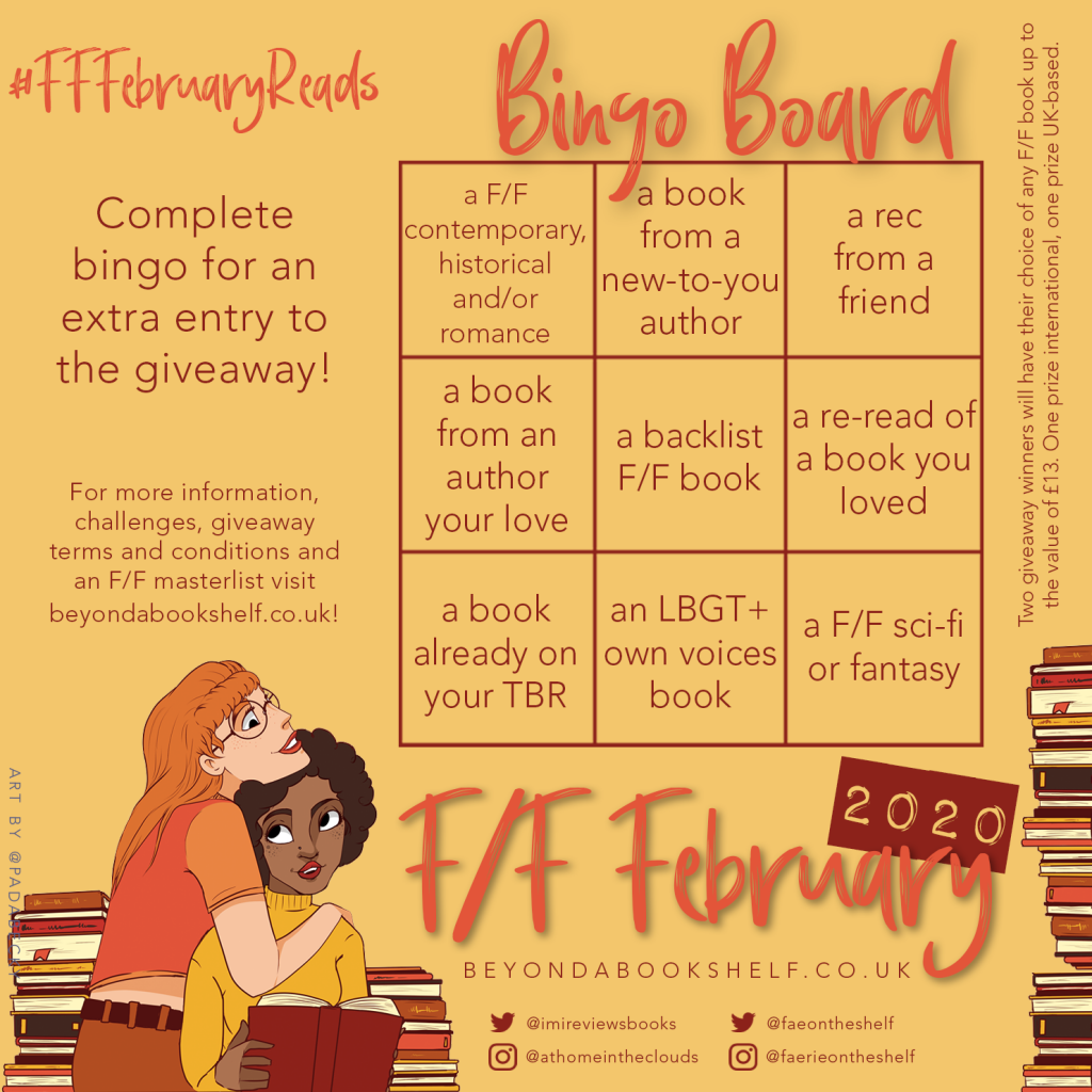 F/F February bingo board - completing a bingo wins an extra entry in the giveaway. The rows are as follows: A F/F contemporary - a book from a new-to-you author - a rec from a friend A book from an author you love - a backlist book - a reread pf a book you loved A book already on your TBR - a LGBT+ own voices book - a F/F sci fi or fantasy